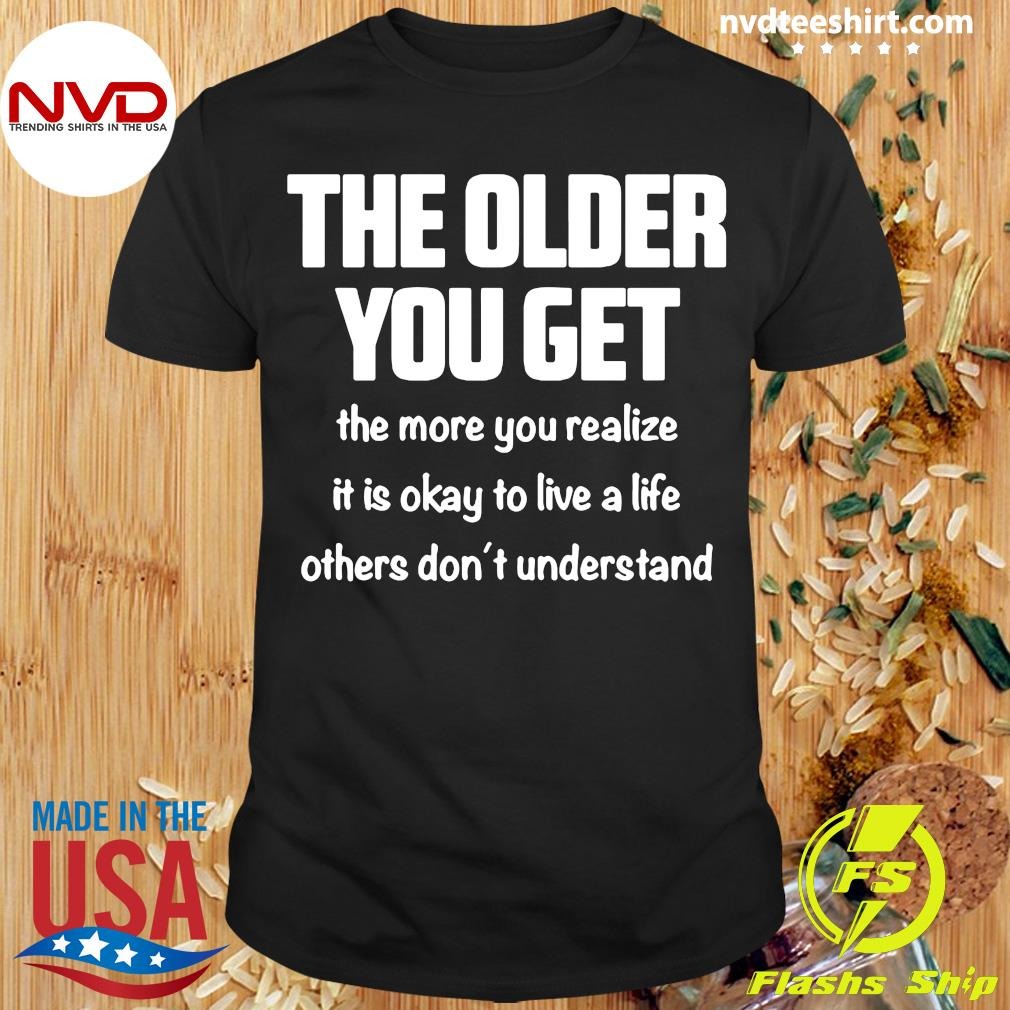 The Older You Get The More You Realize It Is Okay To Live A Life Others Don't Understand Shirt