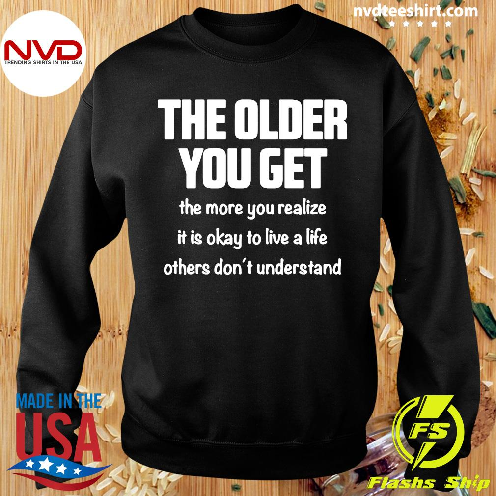 The Older You Get The More You Realize It Is Okay To Live A Life Others Don't Understand Shirt Sweater