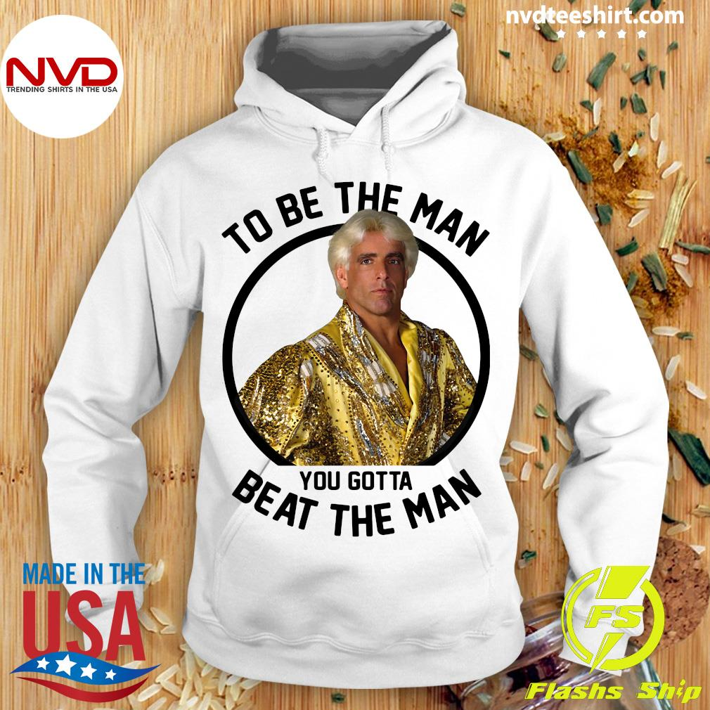 To Be The Man You Gotta Beat The Man Ric Flair Shirt Hoodie