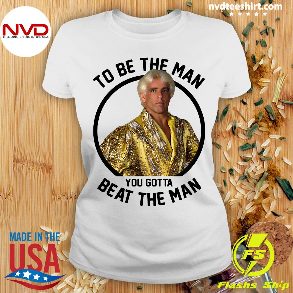 To Be The Man You Gotta Beat The Man Ric Flair Shirt Ladies tee