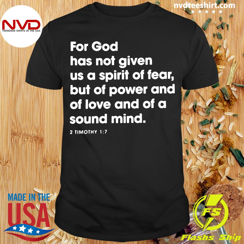 2 Timothy 1:7 For God Has Not Given Us A Spirit Of Fear But Of Power And Of Love And Of A Sound Mind Shirt