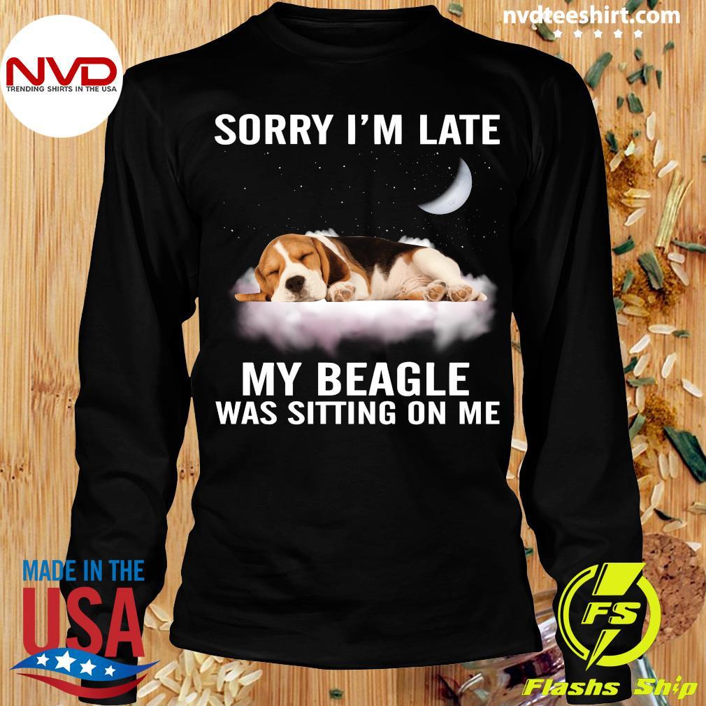 Dog Sorry I'm Late My Beagle Was Sitting On Me Shirt Longsleeve