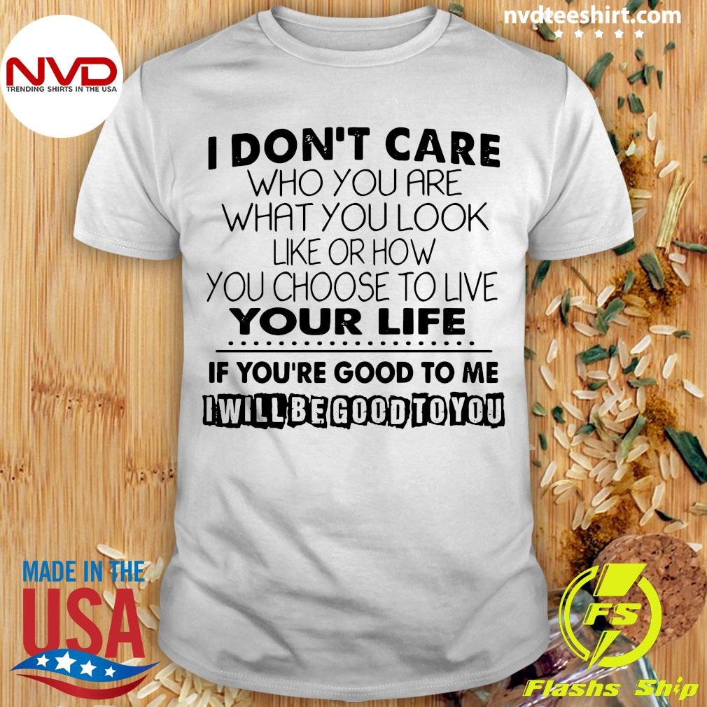 I Don't Care Who You Are What You Look Like Or How You Choose To Live Your Life If You're Good To Me Shirt