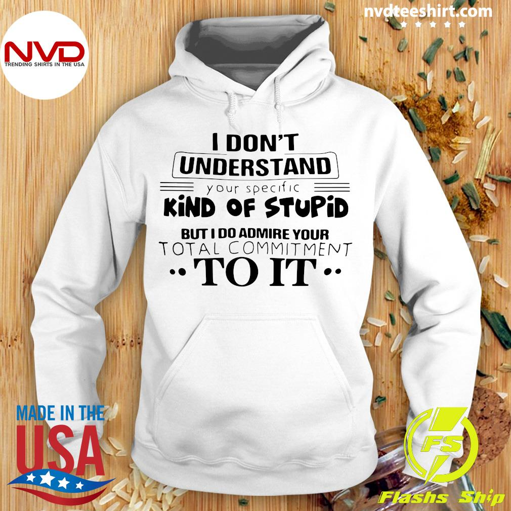 I Don't Understand Kind Of Stupid But I Do Admire Your Total Commitment To It Shirt Hoodie
