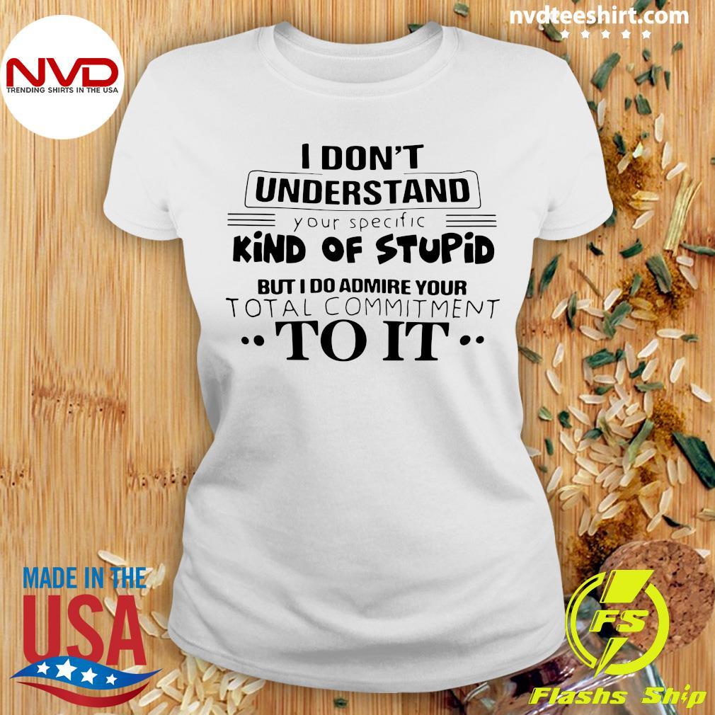 I Don't Understand Kind Of Stupid But I Do Admire Your Total Commitment To It Shirt Ladies tee
