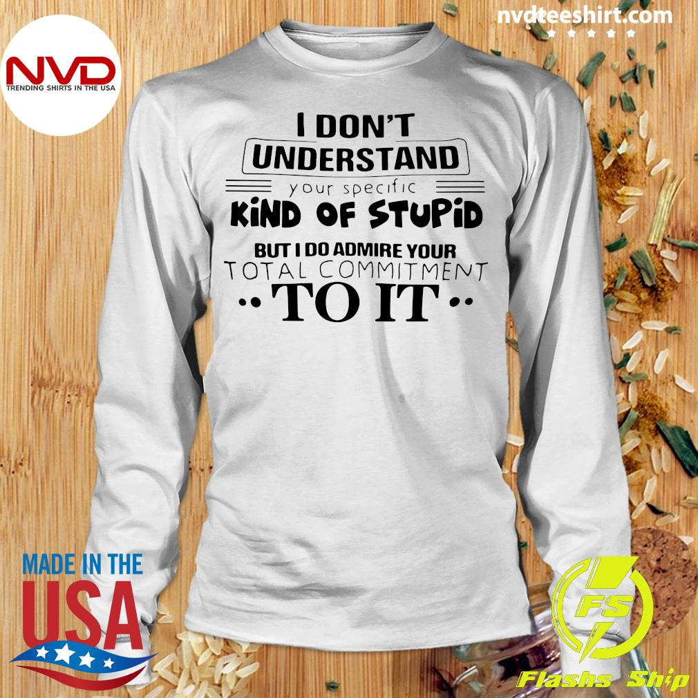 I Don't Understand Kind Of Stupid But I Do Admire Your Total Commitment To It Shirt Longsleeve