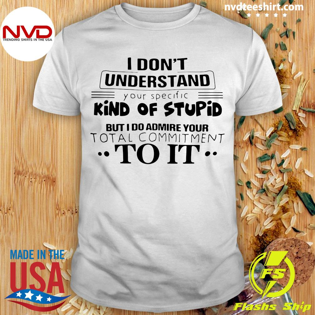 I Don't Understand Kind Of Stupid But I Do Admire Your Total Commitment To It Shirt