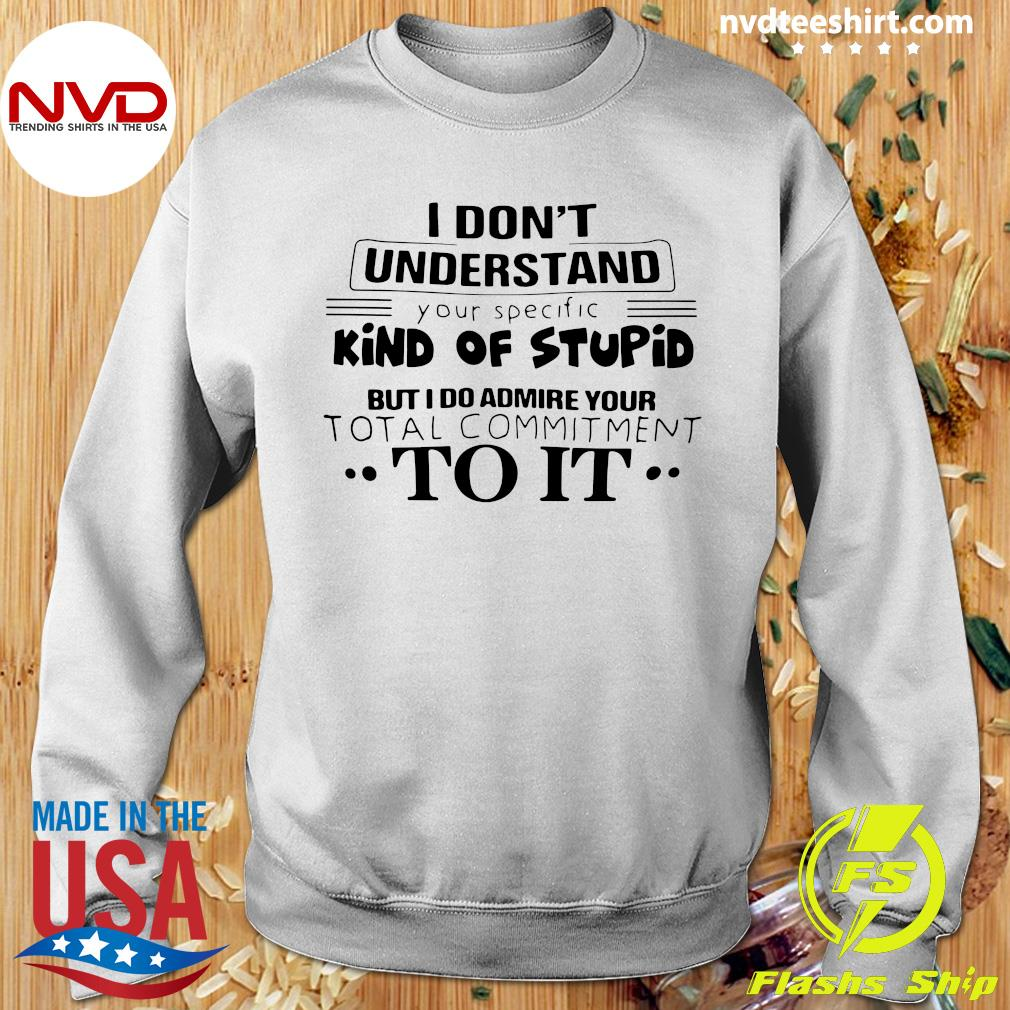 I Don't Understand Kind Of Stupid But I Do Admire Your Total Commitment To It Shirt Sweater