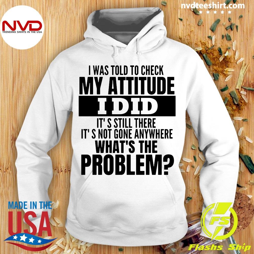 I Was Told To Check My Attitude I Did It's Still There It's Not Gone Anywhere What's The Problem Shirt Hoodie