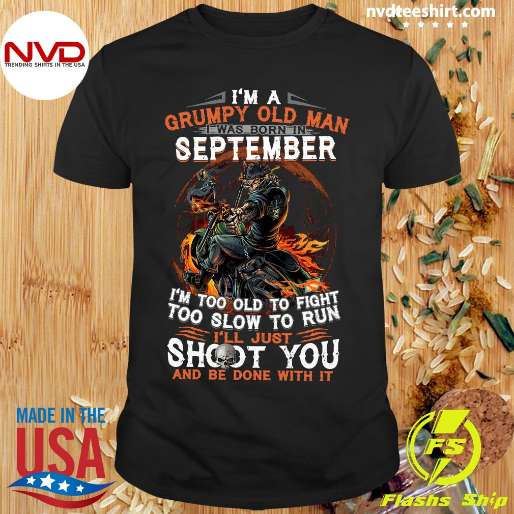 I'm A Grumpy Old Man I Was Born In September I'm Too Old To Fight Too Slow To Run I'll Just Shoot You Shirt