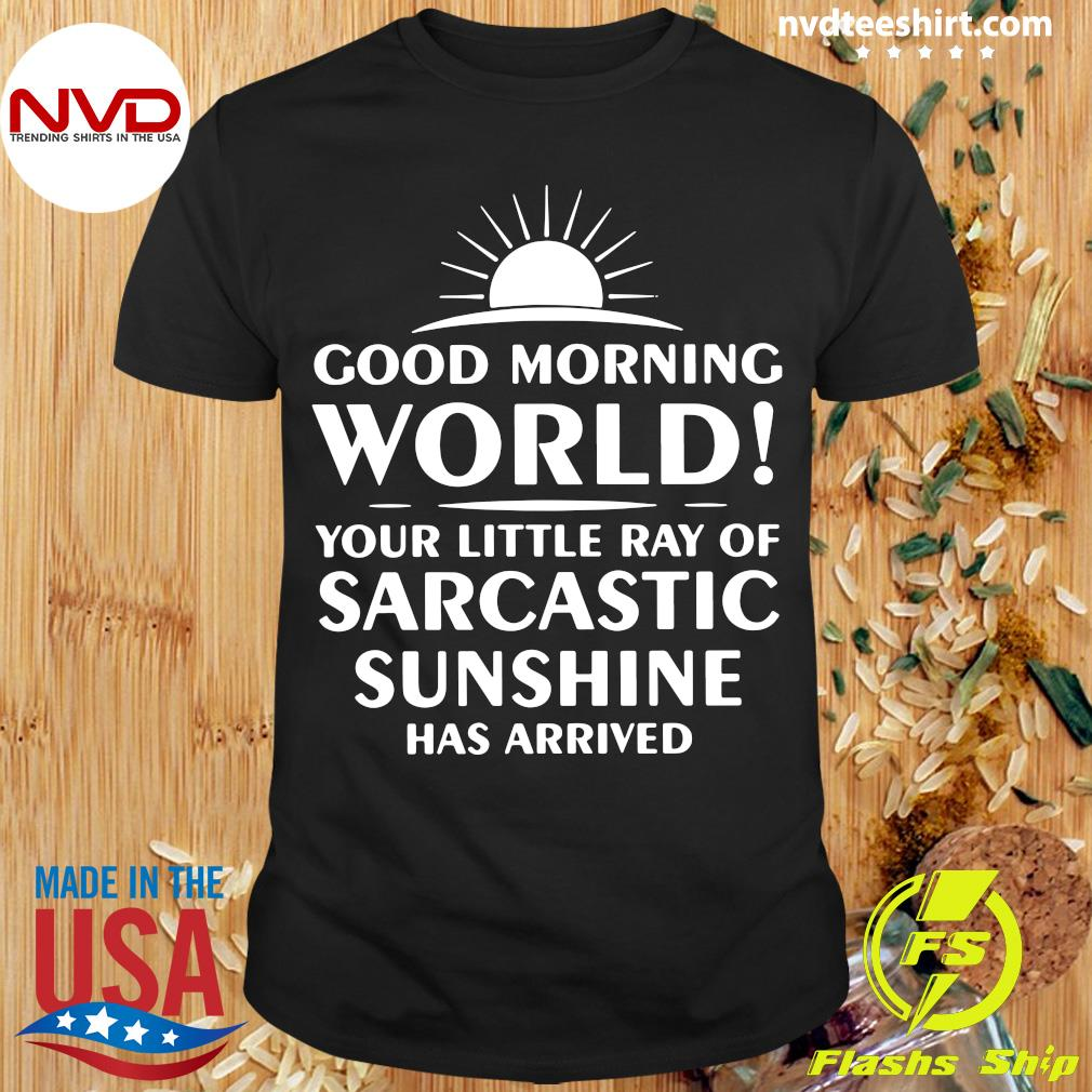 Official Good Morning World Your Little Ray Of Sarcastic Sunshine Has Arrived Shirt