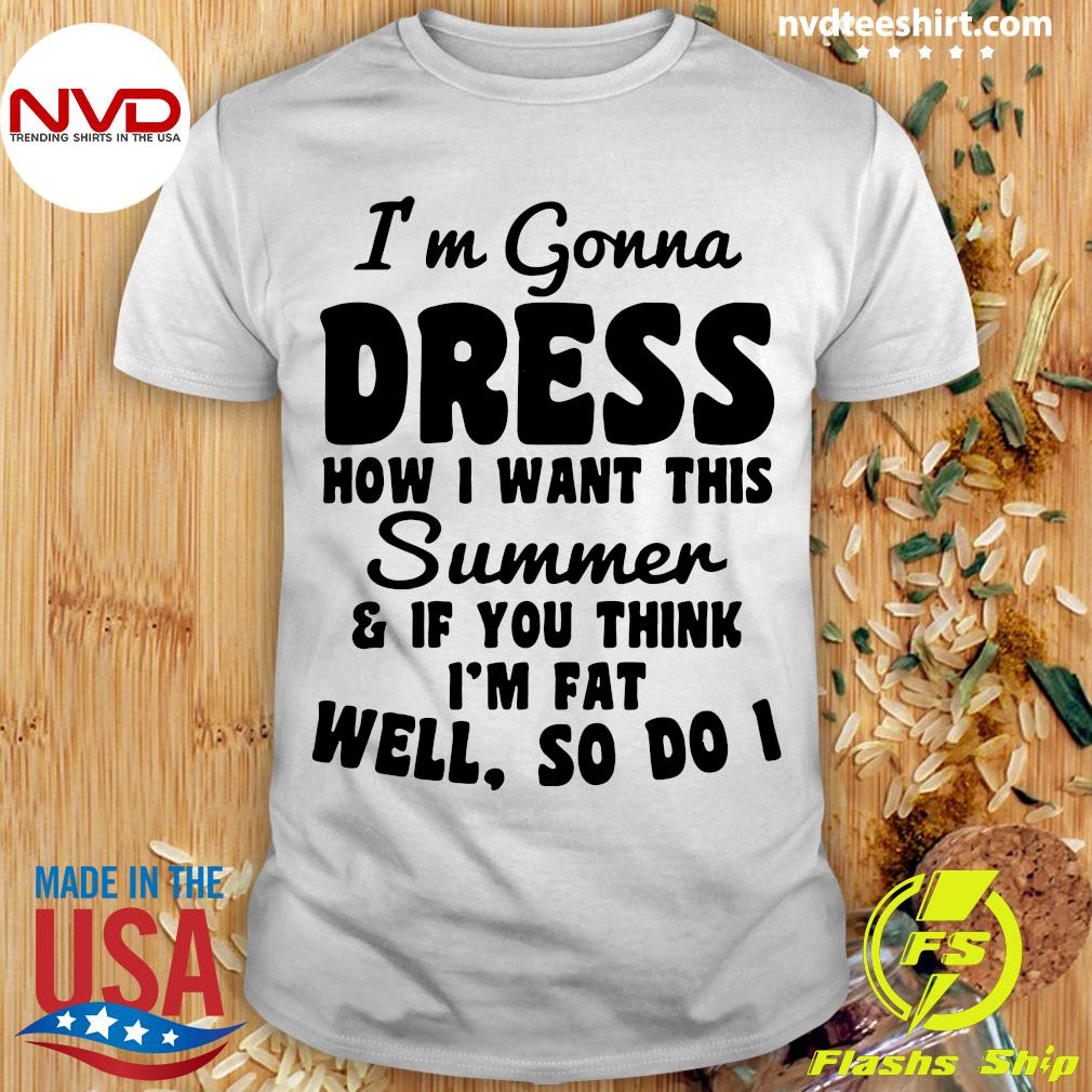 Official I'm Gonna Dress How I Want This Summer If You Think Im Fat Well So Do I Shirt