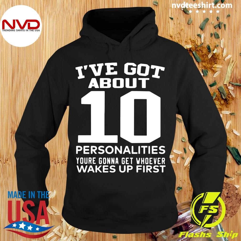 Official I've Got About 10 Personalities Youre Gonna Get Whoever Wakes Up First Shirt Hoodie