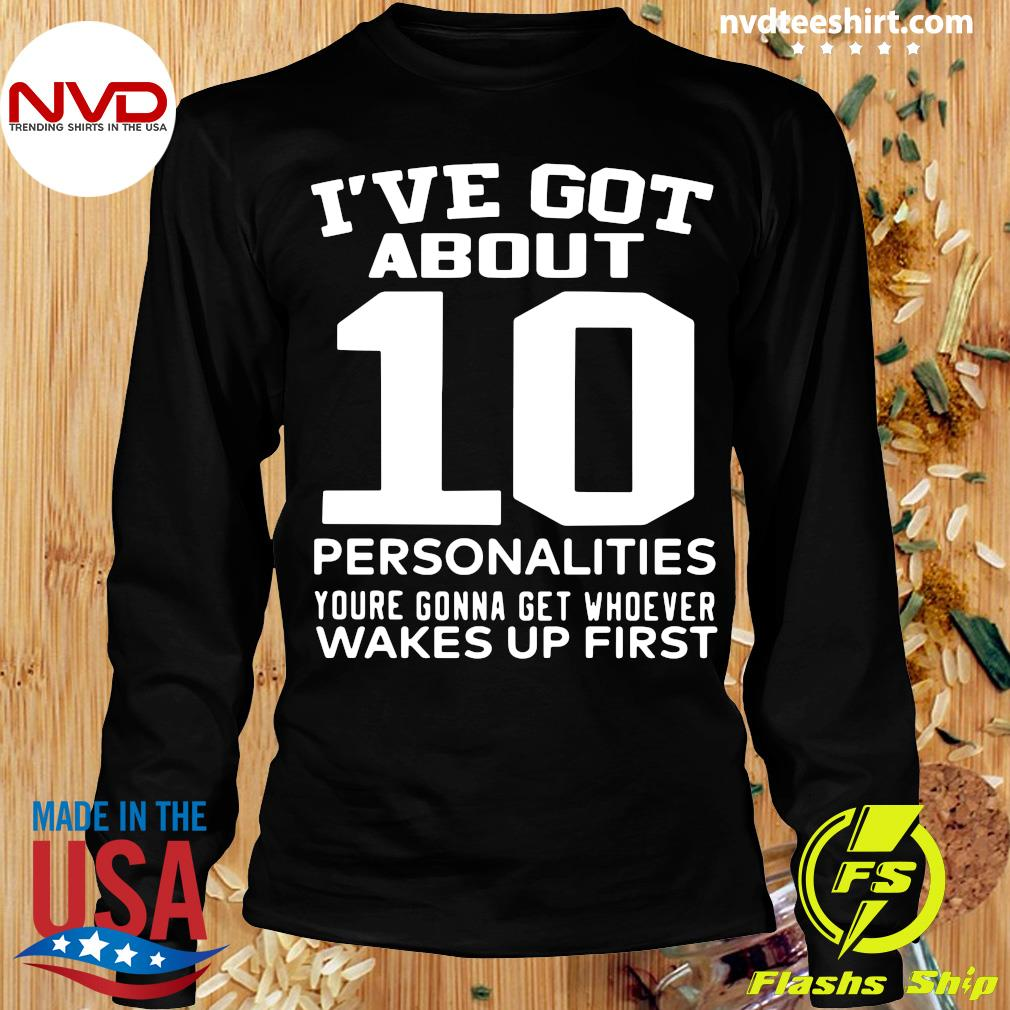 Official I've Got About 10 Personalities Youre Gonna Get Whoever Wakes Up First Shirt Longsleeve