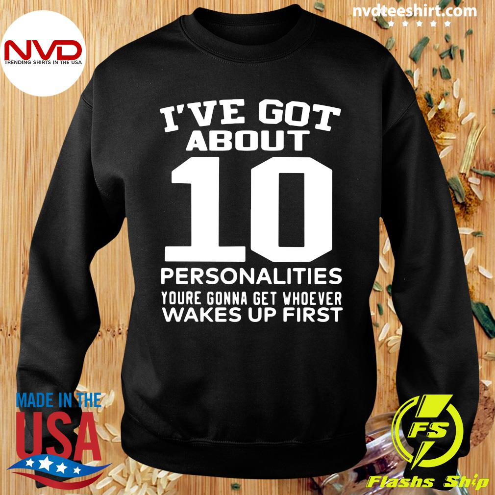 Official I've Got About 10 Personalities Youre Gonna Get Whoever Wakes Up First Shirt Sweater