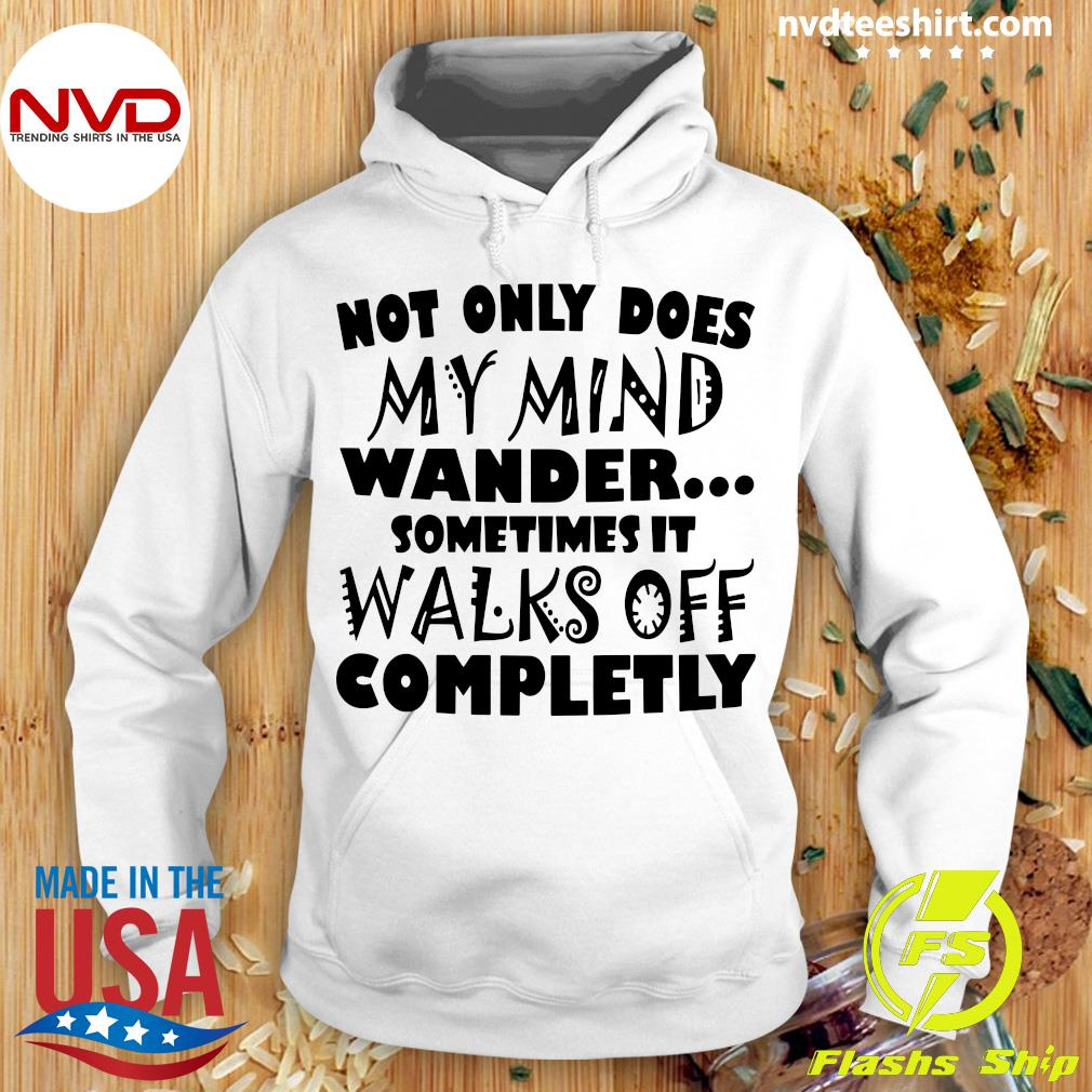 Official Not Only Does My Mind Wander Sometimes It Walks Off Completely Shirt Hoodie