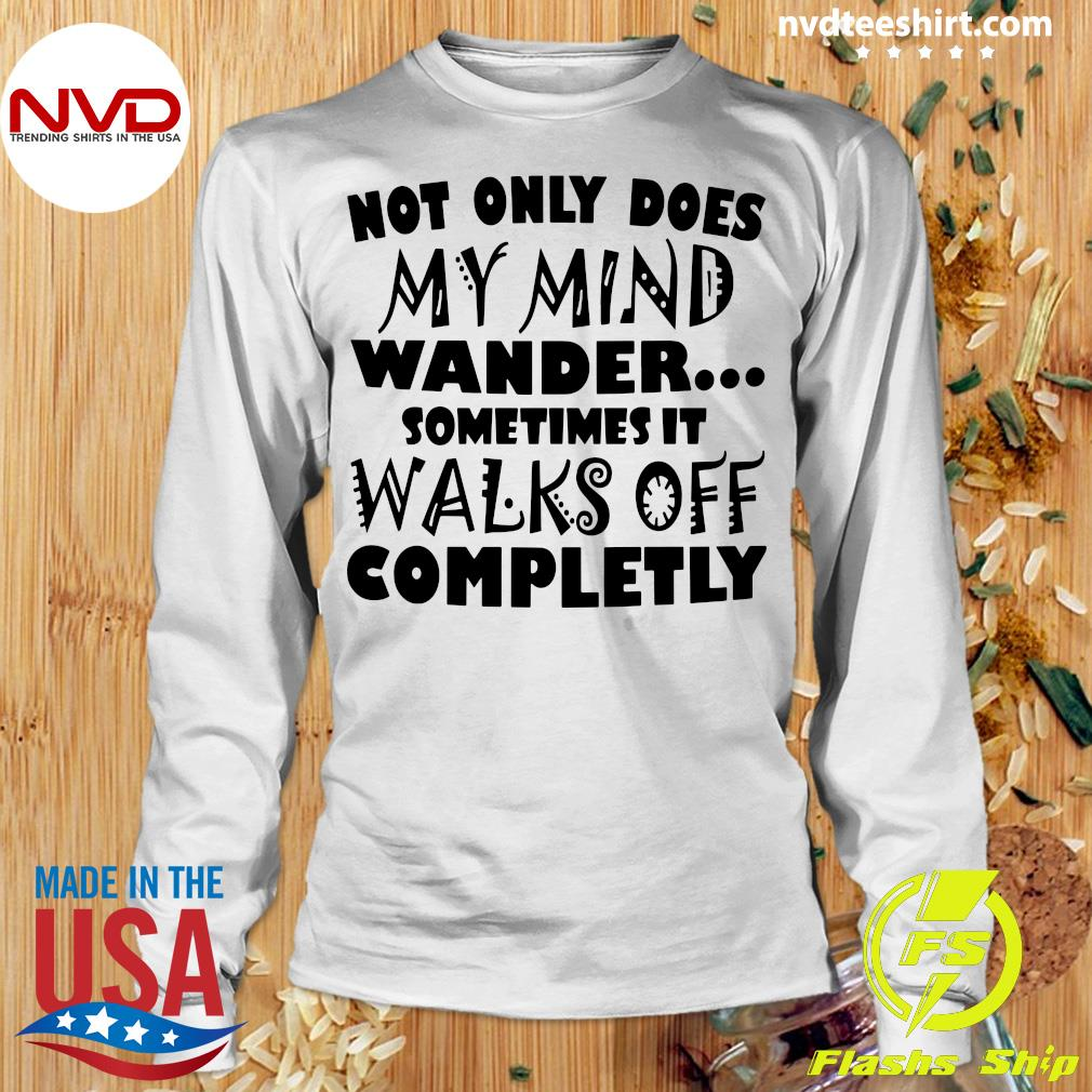Official Not Only Does My Mind Wander Sometimes It Walks Off Completely Shirt Longsleeve