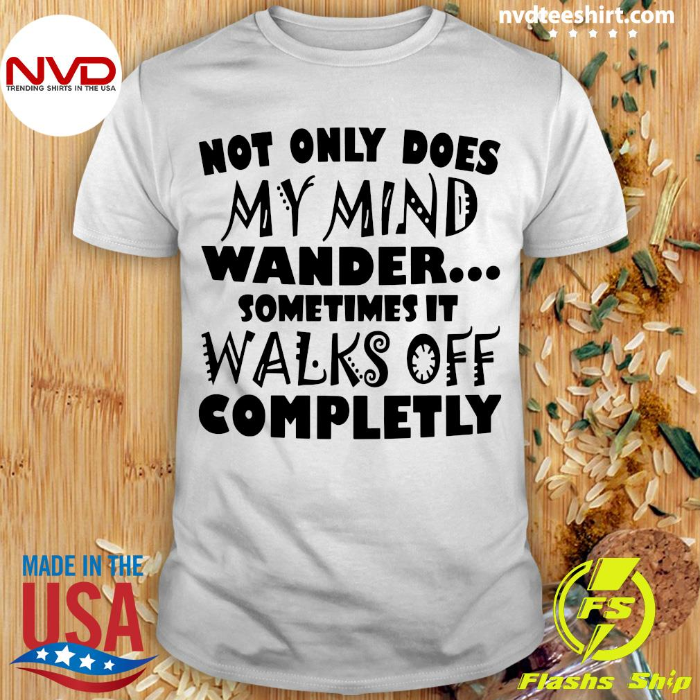 Official Not Only Does My Mind Wander Sometimes It Walks Off Completely Shirt