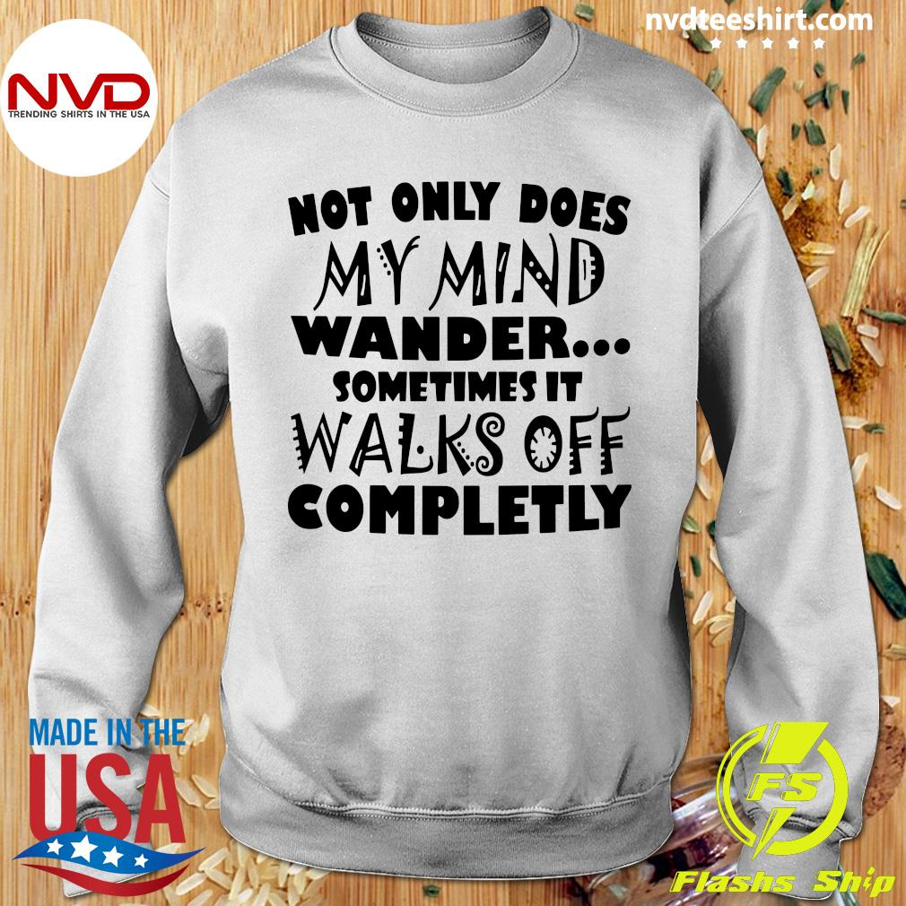 Official Not Only Does My Mind Wander Sometimes It Walks Off Completely Shirt Sweater