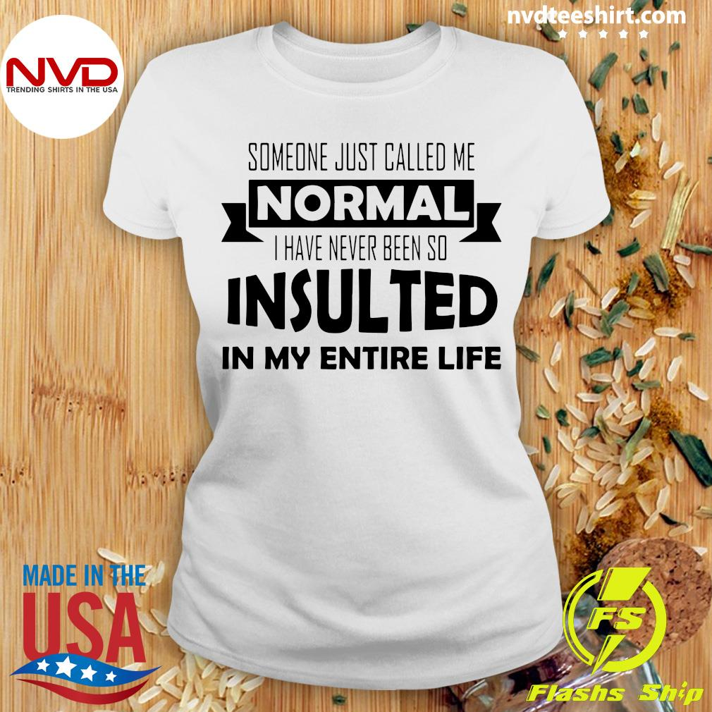 Official Someone Just Called Me Normal I Have Never Been So Insulted In My Entire Life Shirt Ladies tee