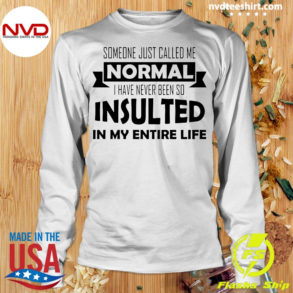 Official Someone Just Called Me Normal I Have Never Been So Insulted In My Entire Life Shirt Longsleeve