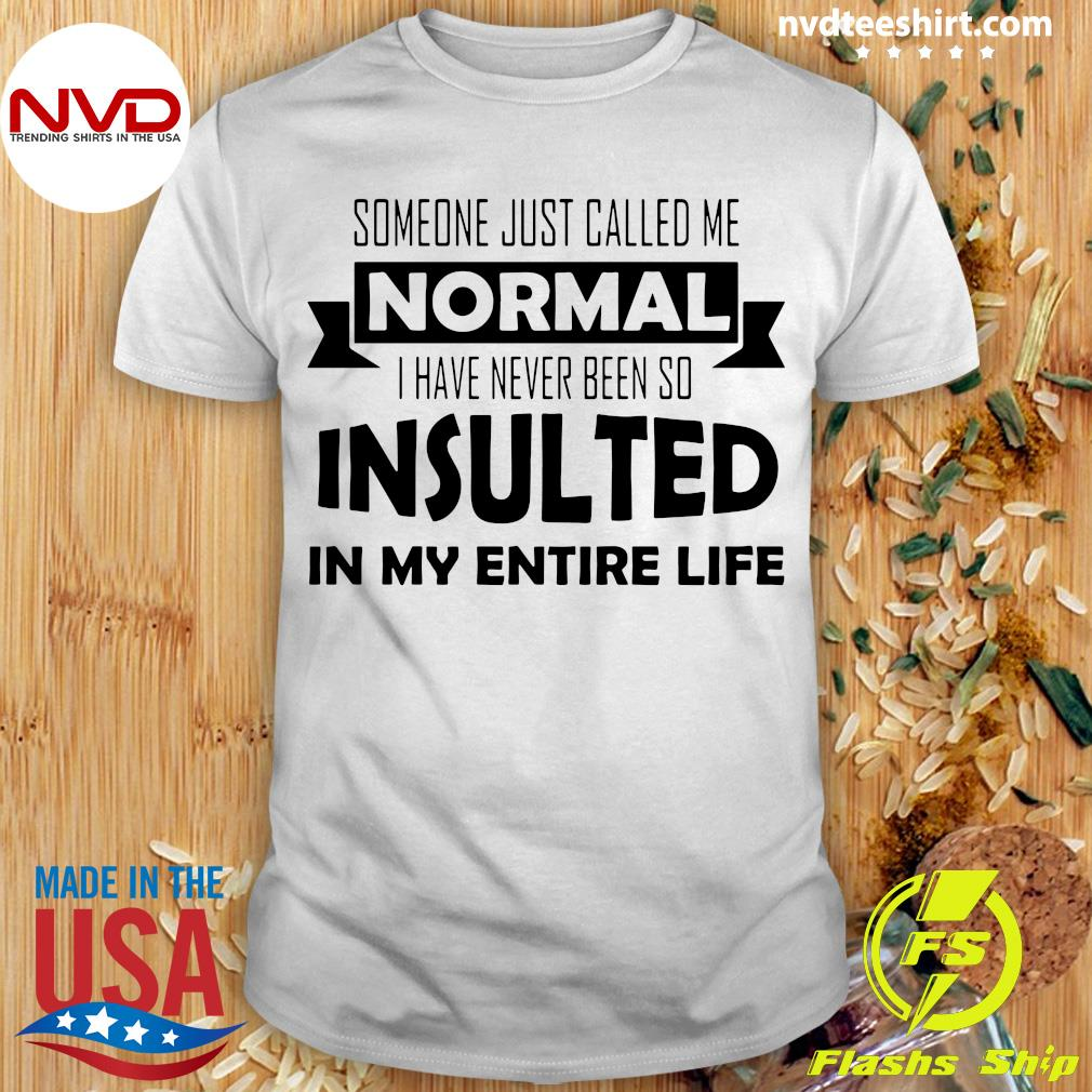 Official Someone Just Called Me Normal I Have Never Been So Insulted In My Entire Life Shirt