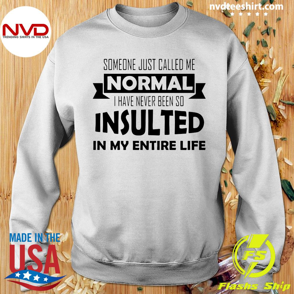 Official Someone Just Called Me Normal I Have Never Been So Insulted In My Entire Life Shirt Sweater