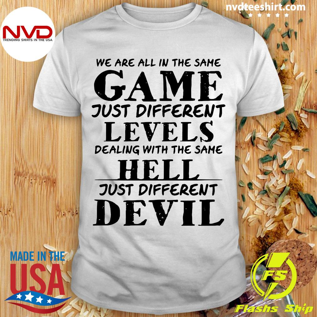 Official We Are All In The Same Game Just Different Levels Dealing With The Same Hell Just Different Devils Shirt