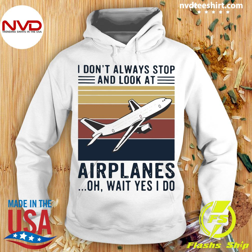 Planes I Don't Always Stop And Look At Airplanes Oh Wait Yes I Do Vintage Shirt Hoodie