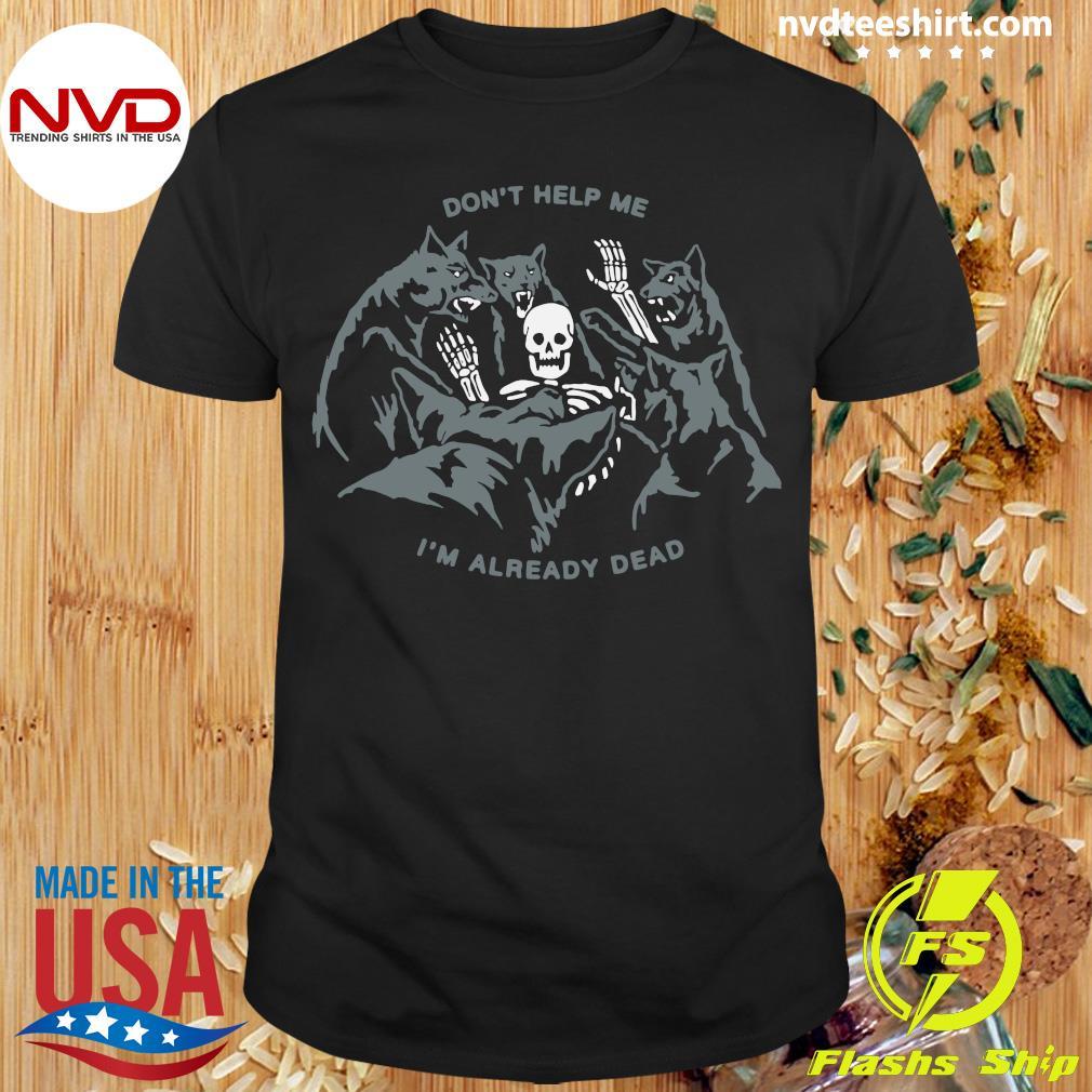 Skull Don't Help Me I'm Already Dead Shirt