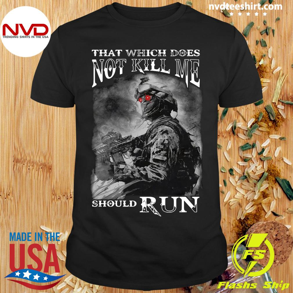 That Which Does Not Kill Me Should Run Army Shirt