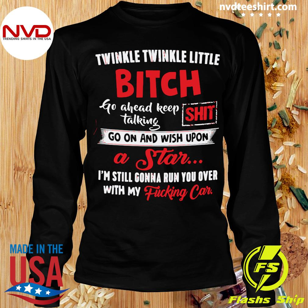 Twinkle Twinkle Little Bitch Go Ahead Keep Talking Shit Go On And Wish Upon A Star Shirt Longsleeve