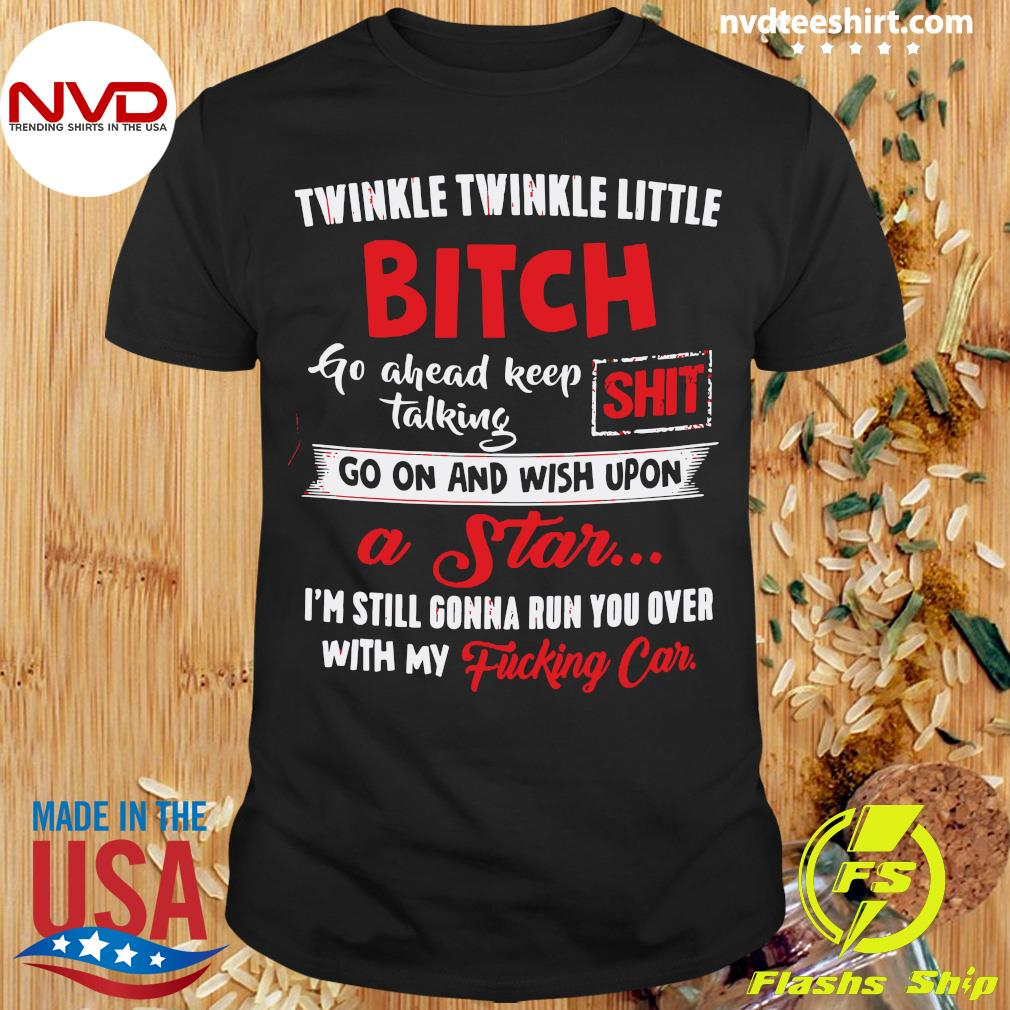Twinkle Twinkle Little Bitch Go Ahead Keep Talking Shit Go On And Wish Upon A Star Shirt