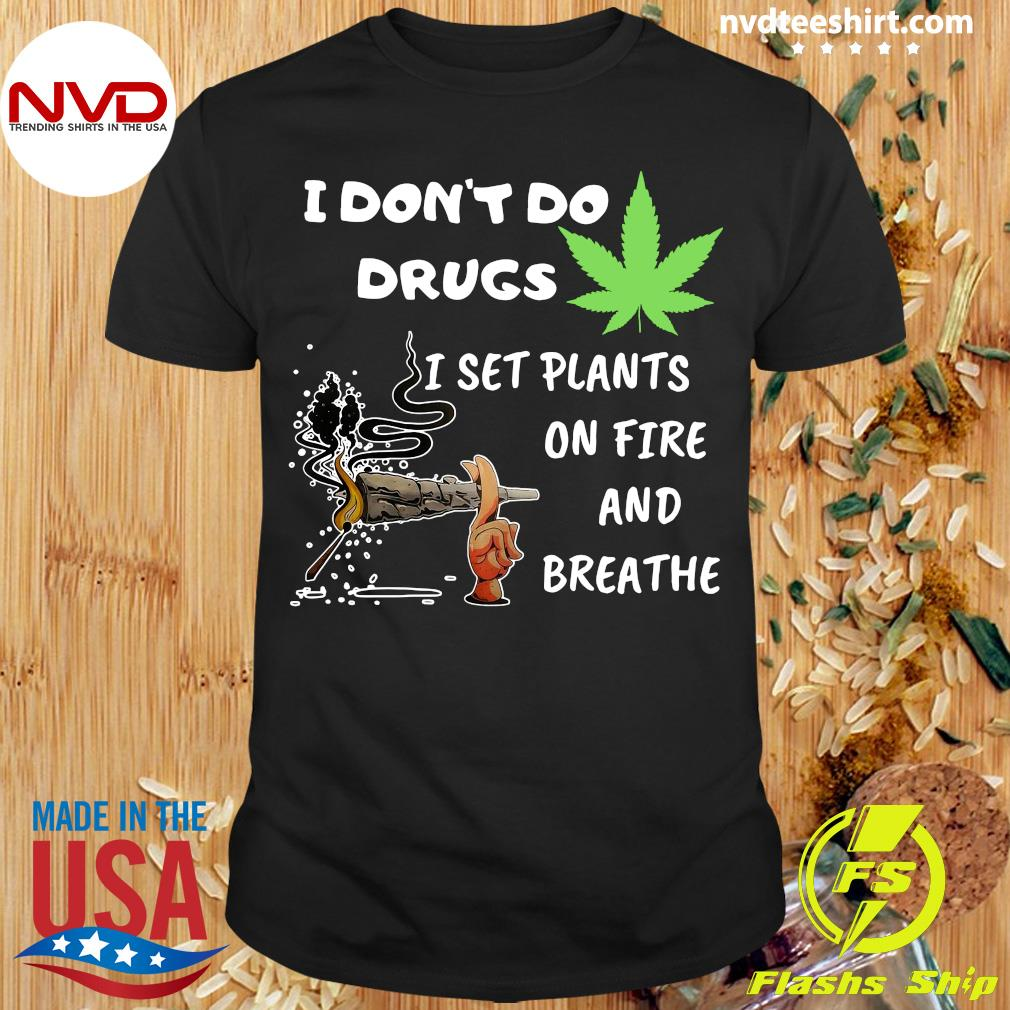 Cannabis I Don't Do Drugs I Set Plants On Fire And Breathe Shirt