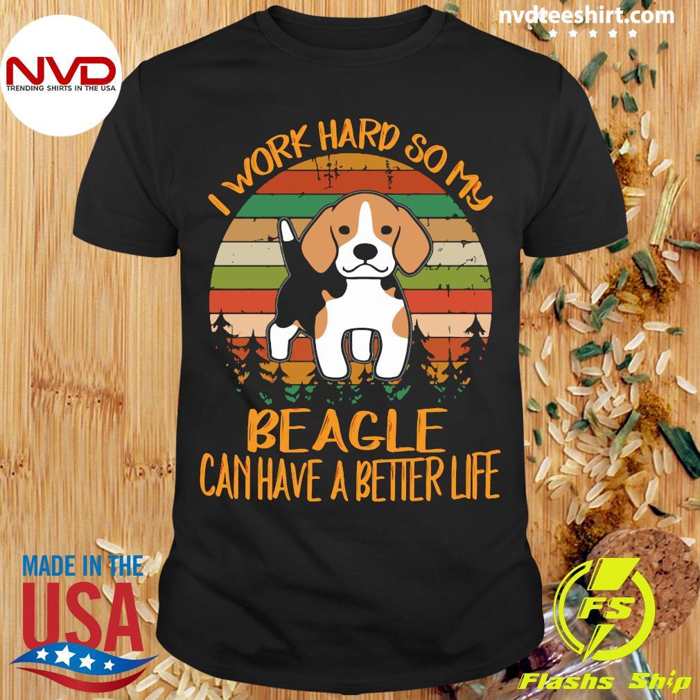 Dog I Work Hard So My Beagle Can Have A Better Life Shirt