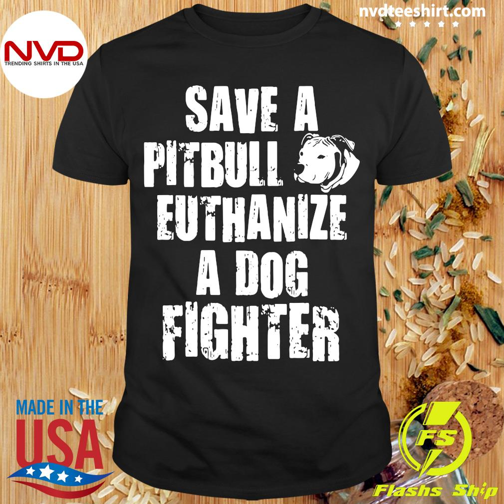 Dog Save A Pitbull Euthanize A Dog Fighter Shirt