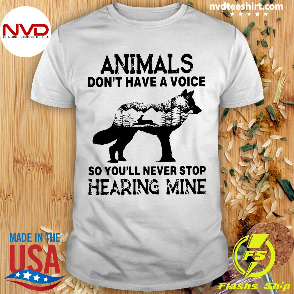 Funny Animals Don't Have A Voice So You'll Never Stop Hearing Mine Shirt