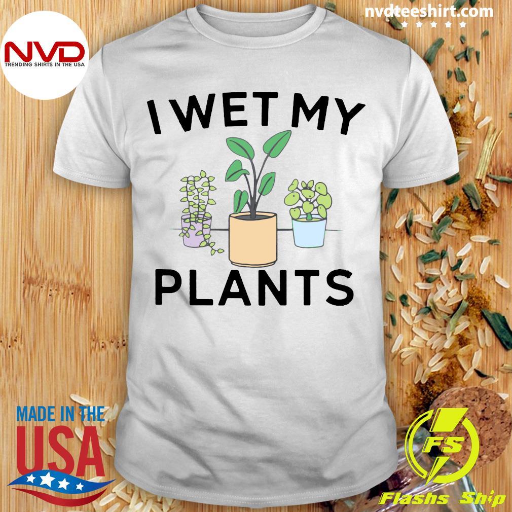 Funny I Wet My Plants Shirt
