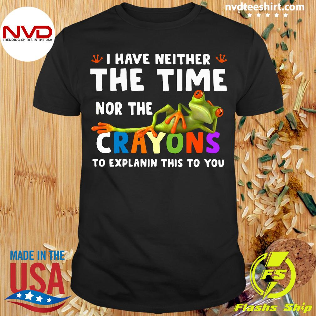 I Have Neither The Time Nor The Crayons To Explain This To You Frog Shirt