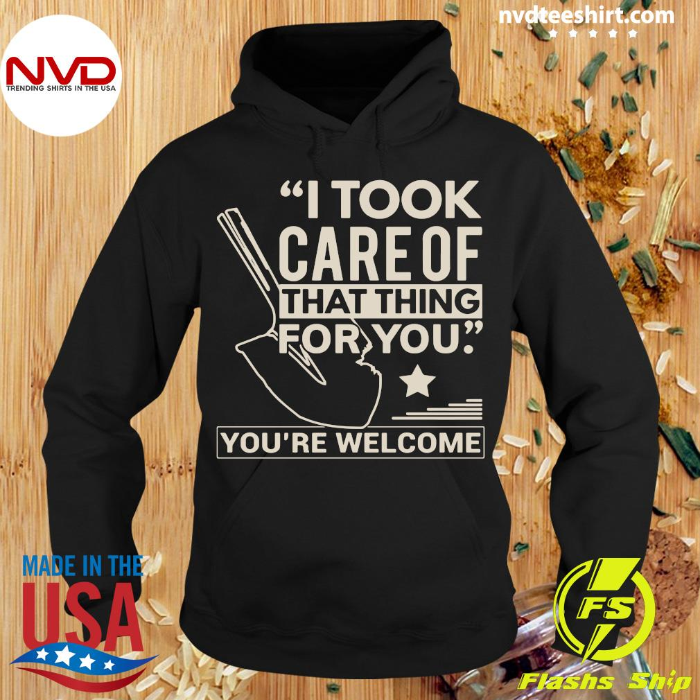 I Took Care Of That Thing For You You're Welcome Shirt Hoodie
