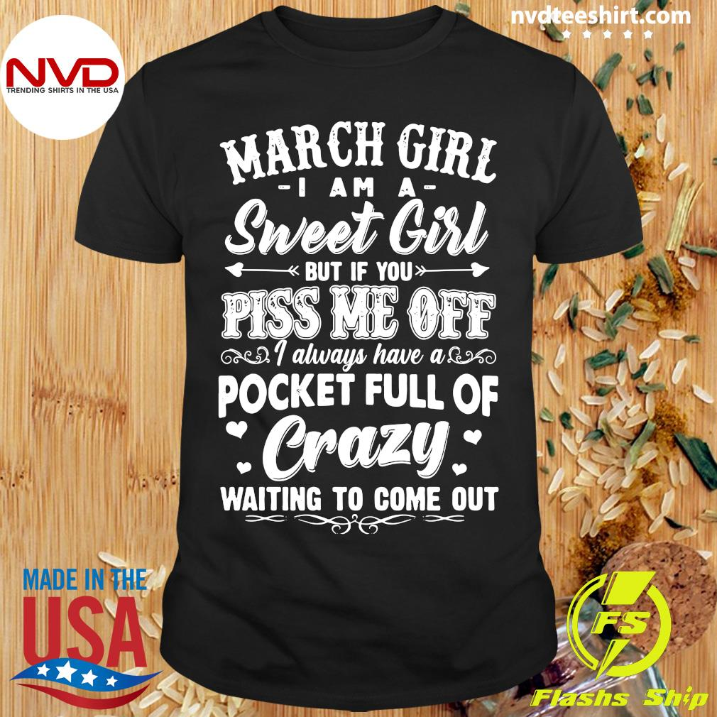 March Girl I Am A Sweet Girl But If You Piss Me Off Pocket Full Of Crazy Waiting To Come Out Shirt