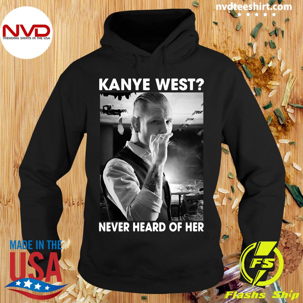 Official Corey Taylor Kanye West Never Heard Of Her Shirt Hoodie