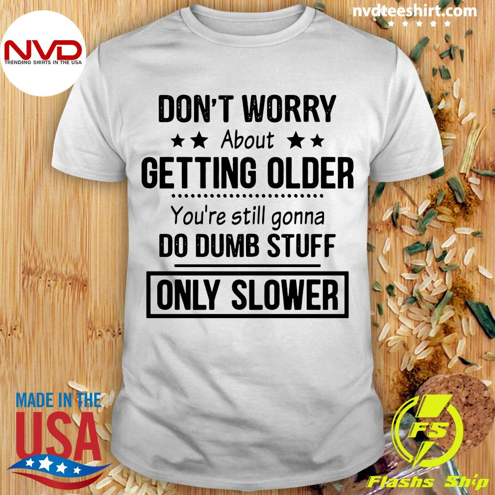 Official Don't Worry About Getting Older And Only Slower Shirt