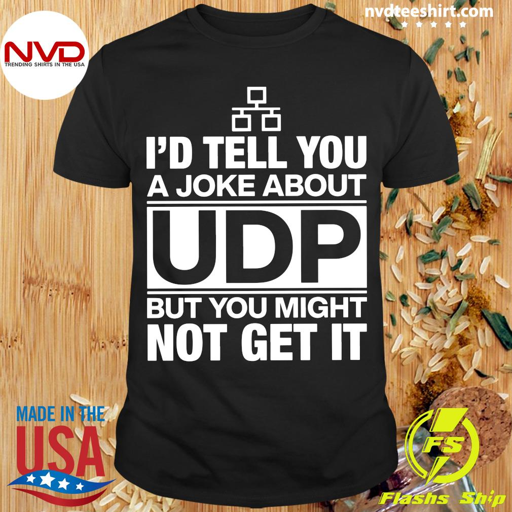 Official I'd Tell You A Joke About UDP But You Might Not Get It Shirt