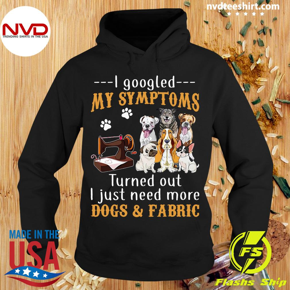 Official I Googled My Symptoms Turned Out I Just Need More Dogs & Fabric Shirt Hoodie