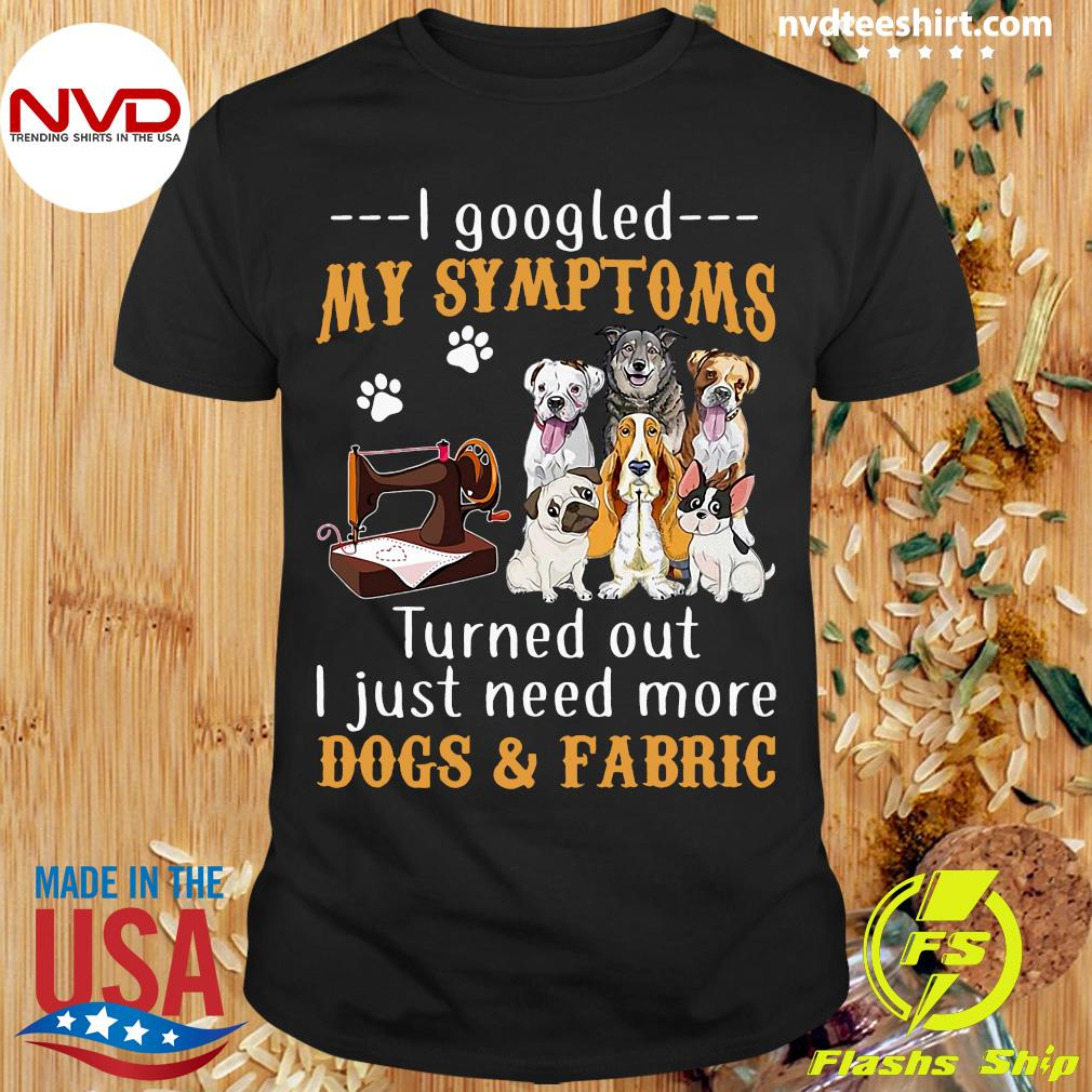 Official I Googled My Symptoms Turned Out I Just Need More Dogs & Fabric Shirt