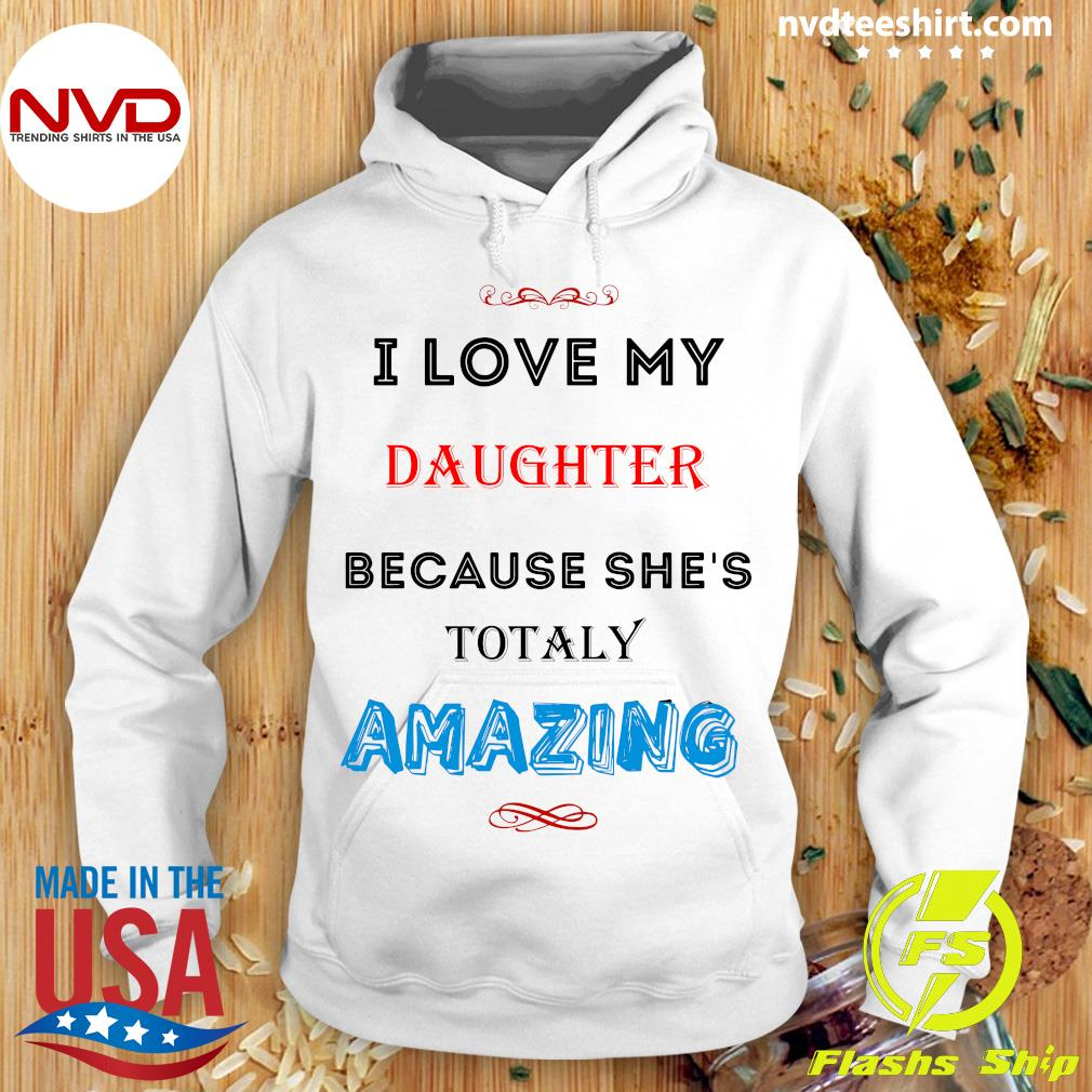 Official I Love My Daughter Because She's Totaly Amazing Shirt Hoodie