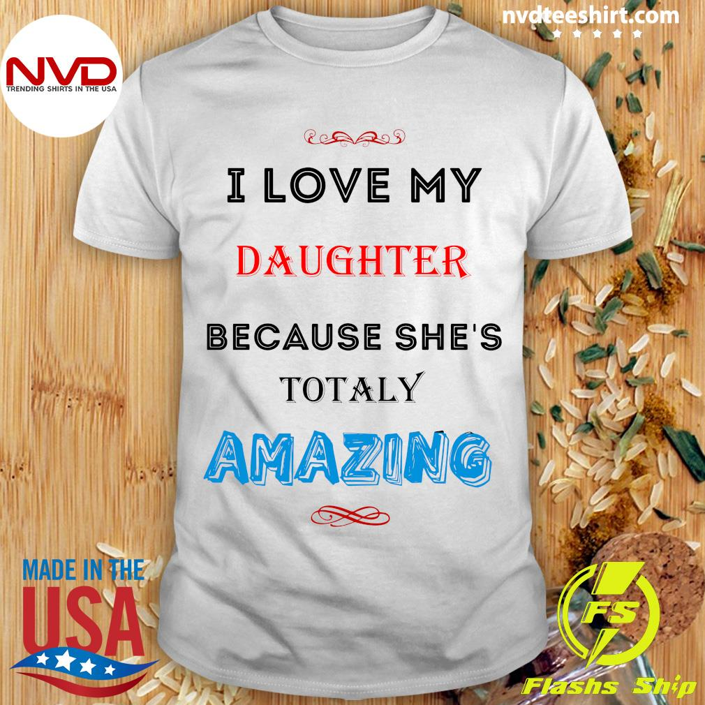 Official I Love My Daughter Because She's Totaly Amazing Shirt