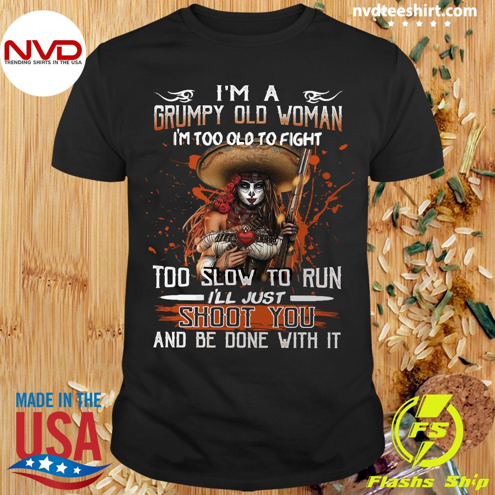 Official I'm A Grumpy Old Woman I'm Too Old To Fight Too Slow To Run I'll Just Shoot You And Be Done With It Shirt
