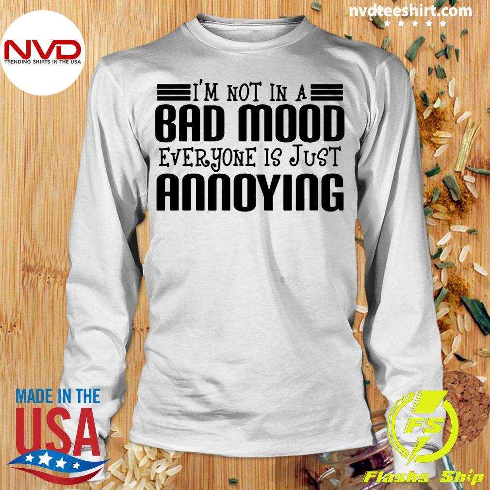 Official I'm Not In A Bad Mood Everyone Is Just Annoying Shirt Longsleeve